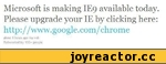 Microsoft is making IE9 available today. Please upgrade your IE by clicking here:  http: // www. google .com/chrome  about 6 hours ago via web Retweeted by 100+ people