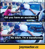 did you Have an accident ? No bitch, I'm a transformer