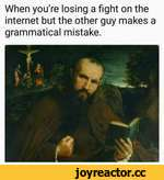 When you're losing a fight on the internet but the other guy makes grammatical mistake.