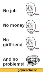 No job Okay No money Okay No girlfriend Okay And no problems!