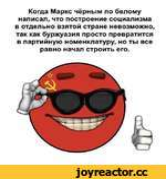 Когда Маркс чёрным по белому написал, что построение социализма в отдельно взятой стране невозможно, так как буржуазия просто превратится в партийную номенклатуру, но ты все равно начал строить его.