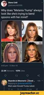 """© Stone Cold @stonecold2050 Why does """"Melania Trump"""" always look like she's trying to bend spoons with her mind? 4:43 pm -15 Nov 18 22.3K Retweets 107K Likes Q n e? < Myandra is Mesmeric *Good ... -16h v Replying to @stonecold2050 She's seen Donald Trump naked. Q 16 IT 17 658 <"""