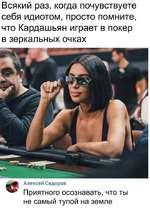 Всякий раз, когда почувствуете себя идиотом, просто помните, что Кардашьян играет в покер в зеркальных очках Алексей Сидоров Приятного осознавать, что ты не самый тупой на земле