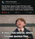 ^ r/Showerthoughts Posted by u/GreenKeel • lh Все близкие друзья Гарри Поттера знают размер его члена, потому что использовали оборотное зелье, чтобы в него превратиться ♦ Vote -f Ш 15 Share