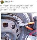 @гатр_ари Не позволяй правительству отслеживать твой автомобиль! Отрежь жучок, который они установили на заводе.