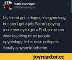 jfSft Katie Hanniganv I ^ @katiehannigan My friend got a degree in egyptology, but can't get a job, So he's paying more money to get a Phd, so he can work teaching other people egyptology. In his case college is literally a pyramid scheme.