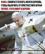 МАМА: [ОБИРАЕТСЯ ВЗЯТЬ МЕНЯ В ЦЕРКОВЬ, ЧТОБЫ ВЫЛЕЧИТЬ ОТ ПРИСТРАСТИЯ К ИГРАМ ПЕРВОЕ, ЧТО Я ВИЖУ В ЦЕРКВИ: Pope. Voice of üó