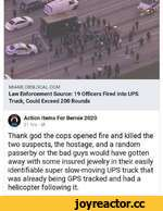 MIAMI.CBSLOCAL.COM Law Enforcement Source: 19 Officers Fired Into UPS Truck, Could Exceed 200 Rounds ^ Action Items For Bernie 2020 21 hrs • Thank god the cops opened fire and killed the two suspects, the hostage, and a random passerby or the bad guys would have gotten away with some insured je