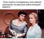 - И вы знаете, я не удивлюсь, если завтра выяснится, что ваш муж тайно посещает РАБОТУ!