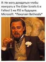 Я: Не могу дождаться чтобы поиграть в The Elder Scrolls б и Fallout 5 на PS5 в будущем. Microsoft: *Покупает Bethesda*