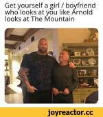 Get yourself a girl / boyfriend who looks at you like Arnold looks at The Mountain